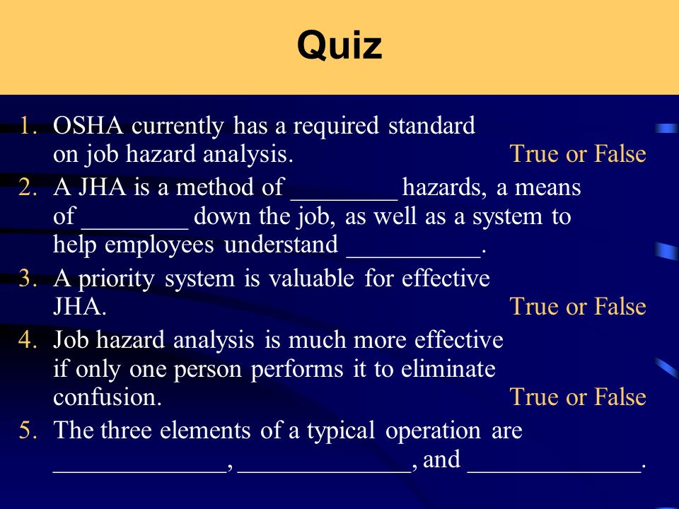 Quiz 1.OSHA currently has a required standard on job hazard analysis. True or False 2.A JHA is a method of ________ hazards, a means of ________ down