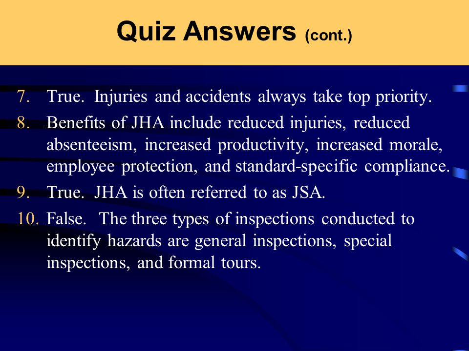 Quiz Answers (cont.) 7. True. Injuries and accidents always take top priority. 8. Benefits of JHA include reduced injuries, reduced absenteeism, incre
