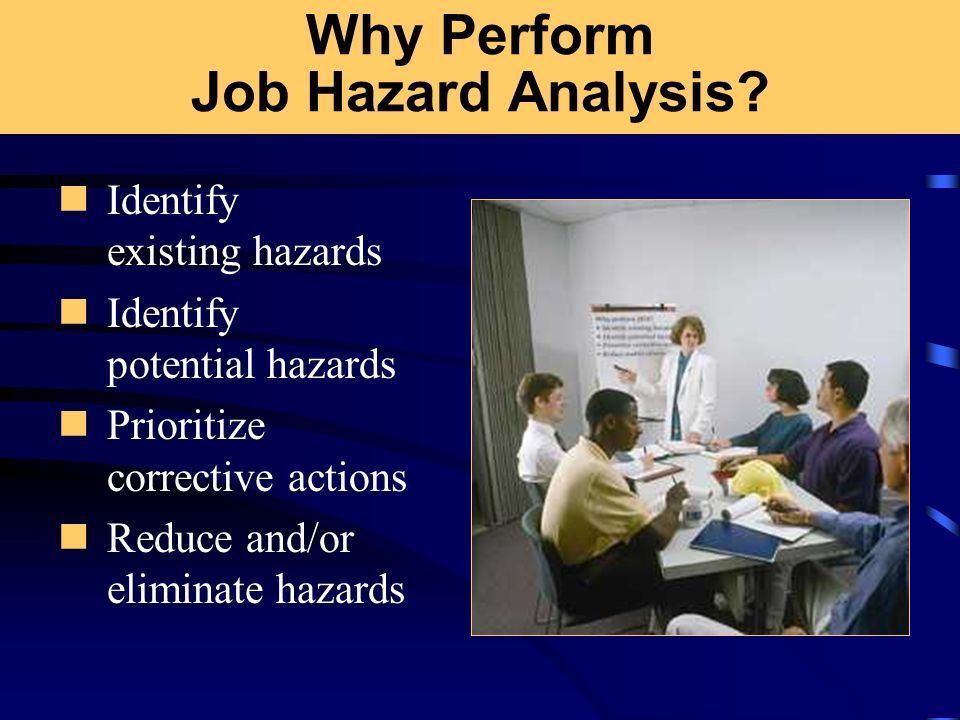Why Perform Job Hazard Analysis? Identify existing hazards Identify potential hazards Prioritize corrective actions Reduce and/or eliminate hazards