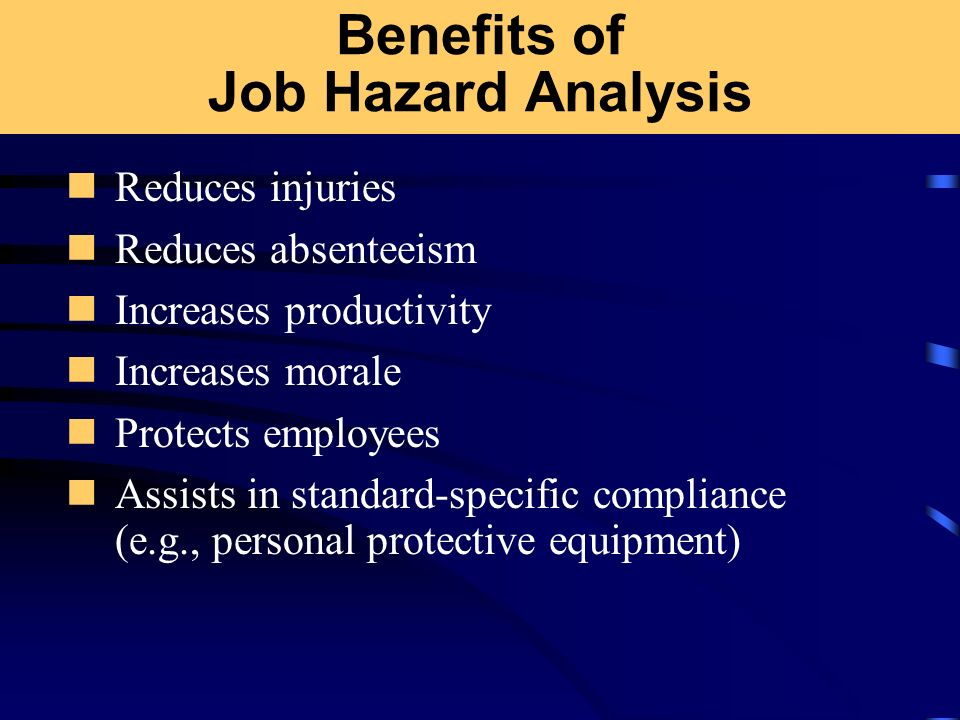 Benefits of Job Hazard Analysis Reduces injuries Reduces absenteeism Increases productivity Increases morale Protects employees Assists in standard-sp