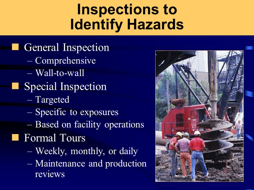 Inspections to Identify Hazards General Inspection –Comprehensive –Wall-to-wall Special Inspection –Targeted –Specific to exposures –Based on facility
