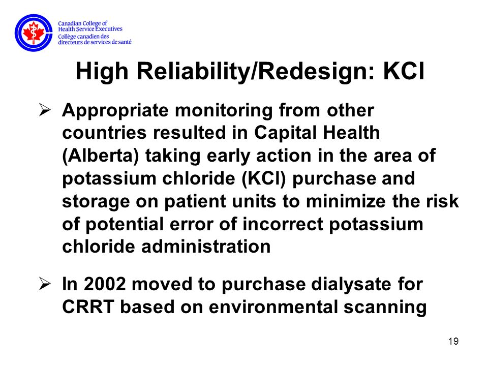 19 High Reliability/Redesign: KCl Appropriate monitoring from other countries resulted in Capital Health (Alberta) taking early action in the area of potassium chloride (KCl) purchase and storage on patient units to minimize the risk of potential error of incorrect potassium chloride administration In 2002 moved to purchase dialysate for CRRT based on environmental scanning