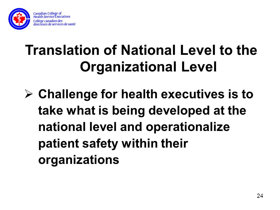 24 Translation of National Level to the Organizational Level Challenge for health executives is to take what is being developed at the national level and operationalize patient safety within their organizations