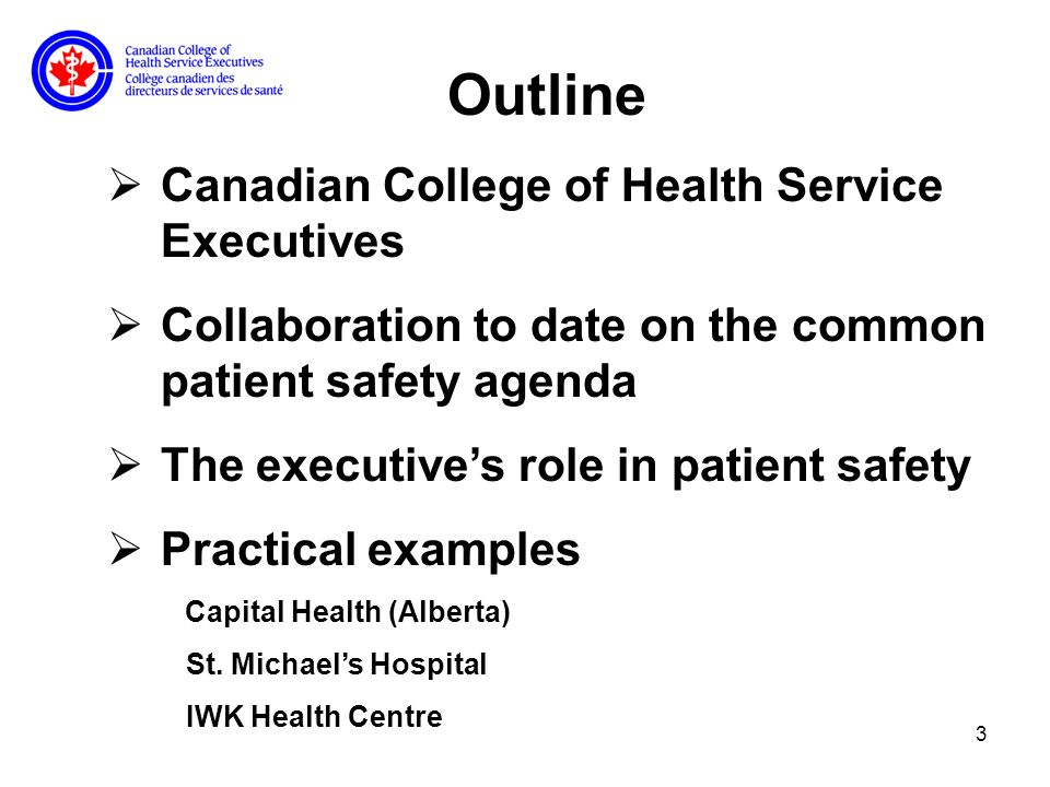 3 Outline Canadian College of Health Service Executives Collaboration to date on the common patient safety agenda The executives role in patient safety Practical examples Capital Health (Alberta) St.