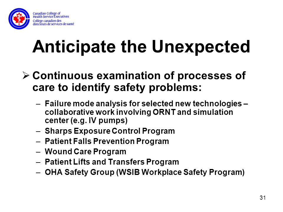 31 Anticipate the Unexpected Continuous examination of processes of care to identify safety problems: –Failure mode analysis for selected new technologies – collaborative work involving ORNT and simulation center (e.g.