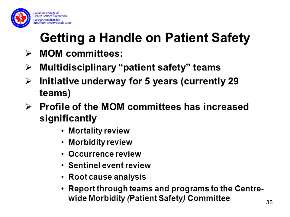 35 Getting a Handle on Patient Safety MOM committees: Multidisciplinary patient safety teams Initiative underway for 5 years (currently 29 teams) Profile of the MOM committees has increased significantly Mortality review Morbidity review Occurrence review Sentinel event review Root cause analysis Report through teams and programs to the Centre- wide Morbidity (Patient Safety) Committee