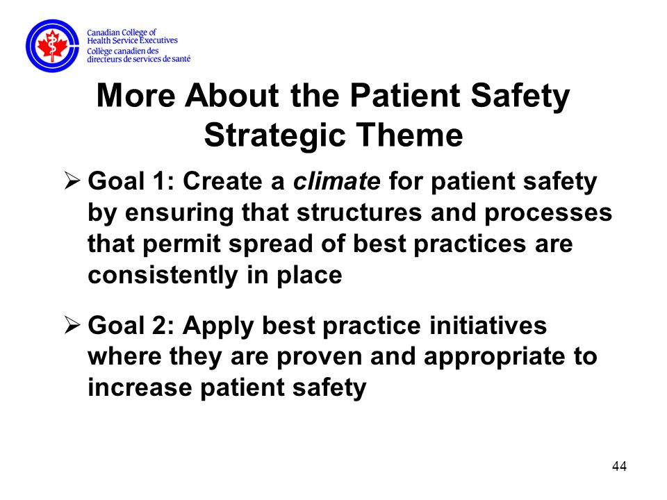 44 More About the Patient Safety Strategic Theme Goal 1: Create a climate for patient safety by ensuring that structures and processes that permit spread of best practices are consistently in place Goal 2: Apply best practice initiatives where they are proven and appropriate to increase patient safety