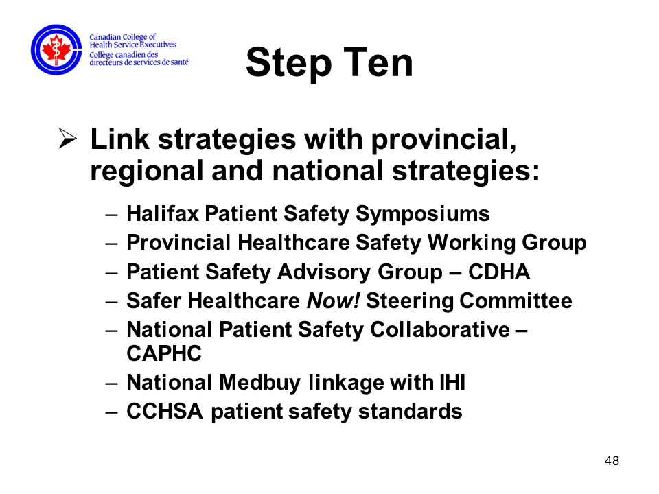 48 Step Ten Link strategies with provincial, regional and national strategies: –Halifax Patient Safety Symposiums –Provincial Healthcare Safety Working Group –Patient Safety Advisory Group – CDHA –Safer Healthcare Now.