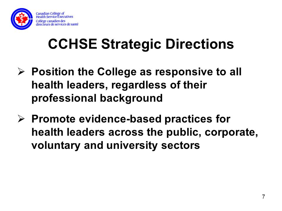 7 CCHSE Strategic Directions Position the College as responsive to all health leaders, regardless of their professional background Promote evidence-based practices for health leaders across the public, corporate, voluntary and university sectors