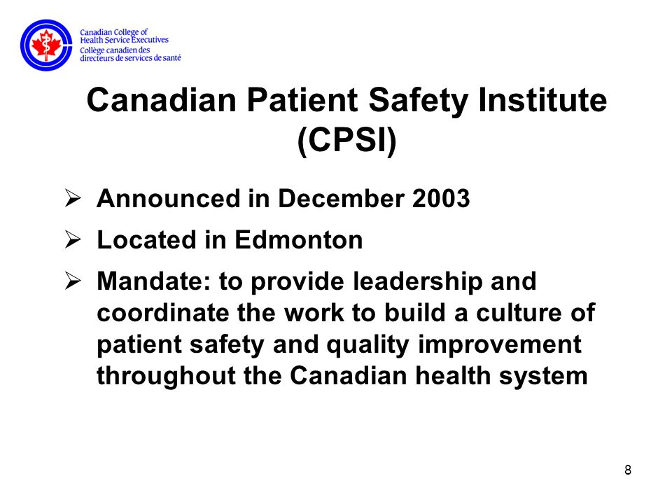 8 Canadian Patient Safety Institute (CPSI) Announced in December 2003 Located in Edmonton Mandate: to provide leadership and coordinate the work to build a culture of patient safety and quality improvement throughout the Canadian health system
