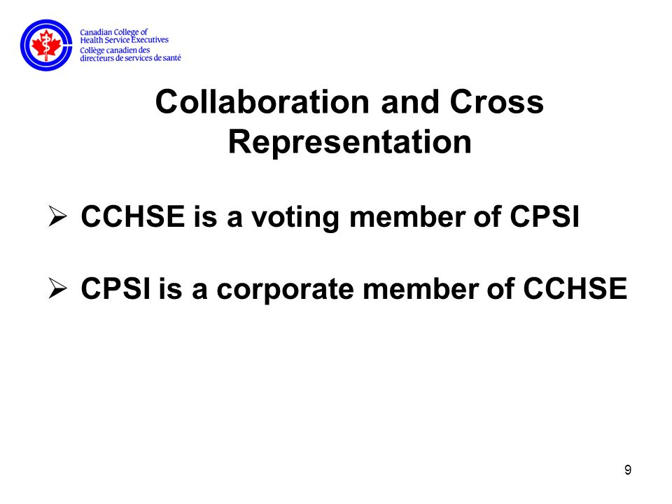 9 Collaboration and Cross Representation CCHSE is a voting member of CPSI CPSI is a corporate member of CCHSE