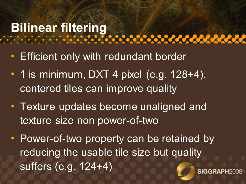 Bilinear filtering Efficient only with redundant border 1 is minimum, DXT 4 pixel (e.g. 128+4), centered tiles can improve quality Texture updates bec