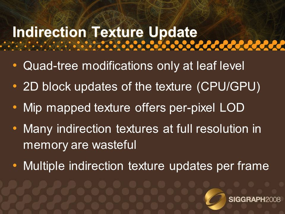 Indirection Texture Update Quad-tree modifications only at leaf level 2D block updates of the texture (CPU/GPU) Mip mapped texture offers per-pixel LO