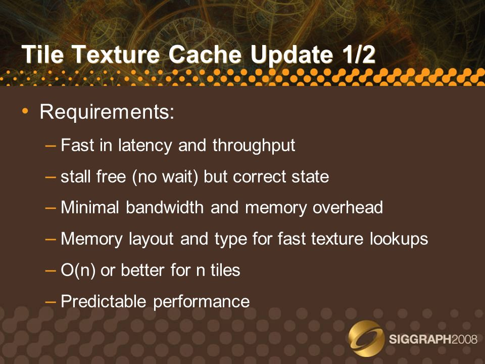 Tile Texture Cache Update 1/2 Requirements: – Fast in latency and throughput – stall free (no wait) but correct state – Minimal bandwidth and memory o