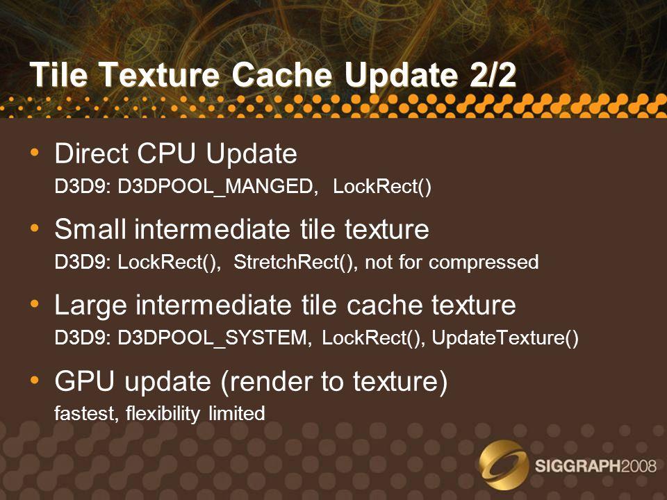 Tile Texture Cache Update 2/2 Direct CPU Update D3D9: D3DPOOL_MANGED, LockRect() Small intermediate tile texture D3D9: LockRect(), StretchRect(), not