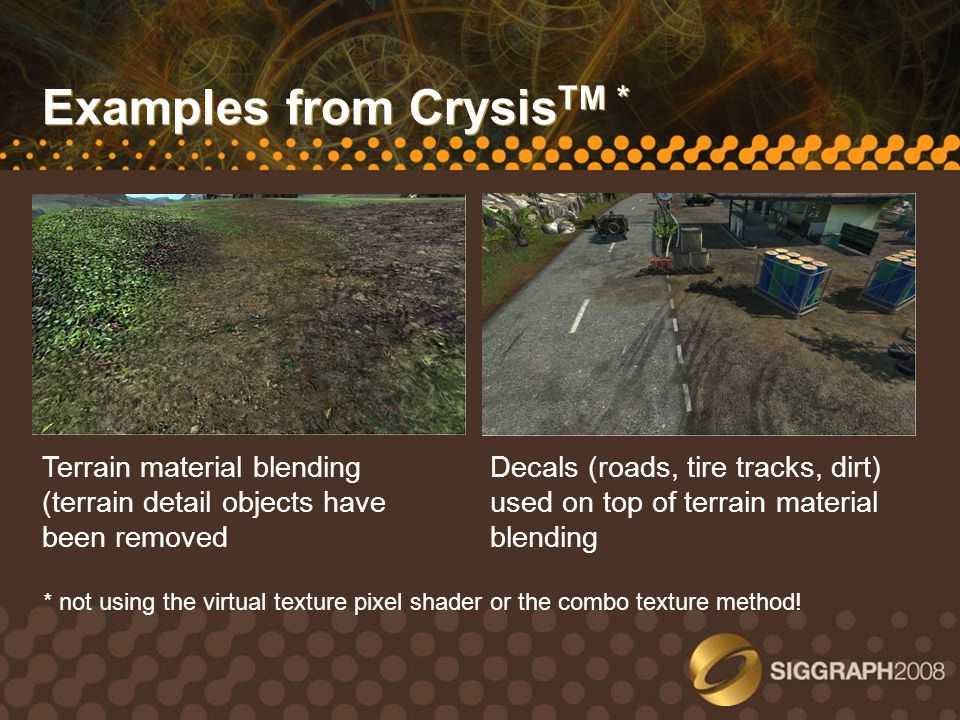Examples from Crysis TM * Terrain material blending (terrain detail objects have been removed Decals (roads, tire tracks, dirt) used on top of terrain
