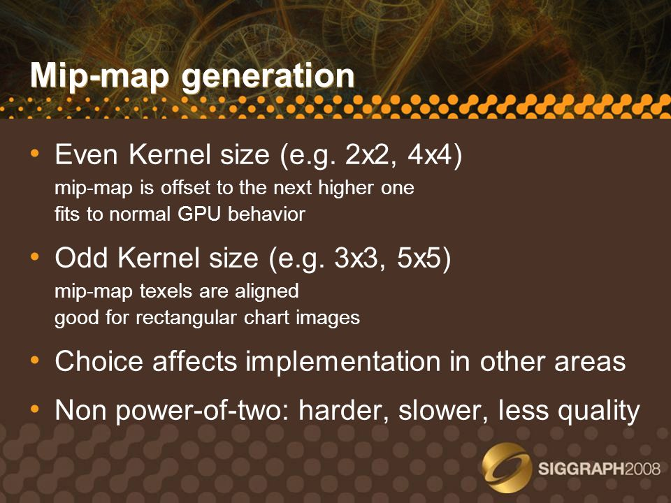 Mip-map generation Even Kernel size (e.g. 2x2, 4x4) mip-map is offset to the next higher one fits to normal GPU behavior Odd Kernel size (e.g. 3x3, 5x