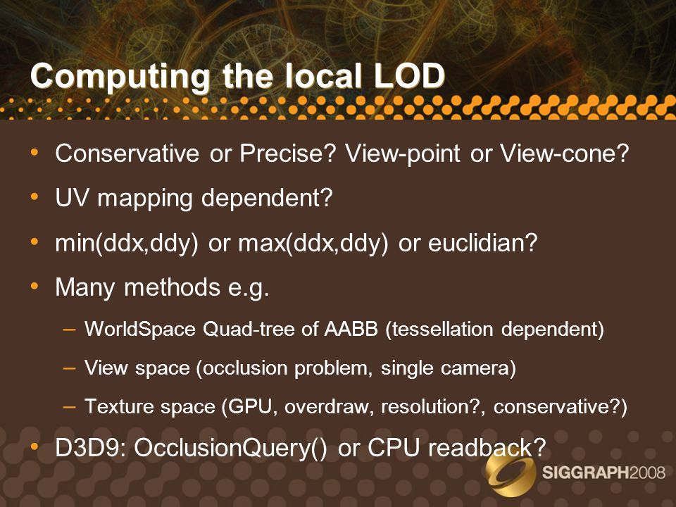 Computing the local LOD Conservative or Precise? View-point or View-cone? UV mapping dependent? min(ddx,ddy) or max(ddx,ddy) or euclidian? Many method