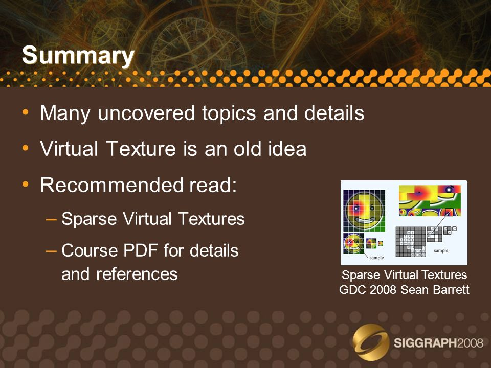 Summary Many uncovered topics and details Virtual Texture is an old idea Recommended read: – Sparse Virtual Textures – Course PDF for details and refe