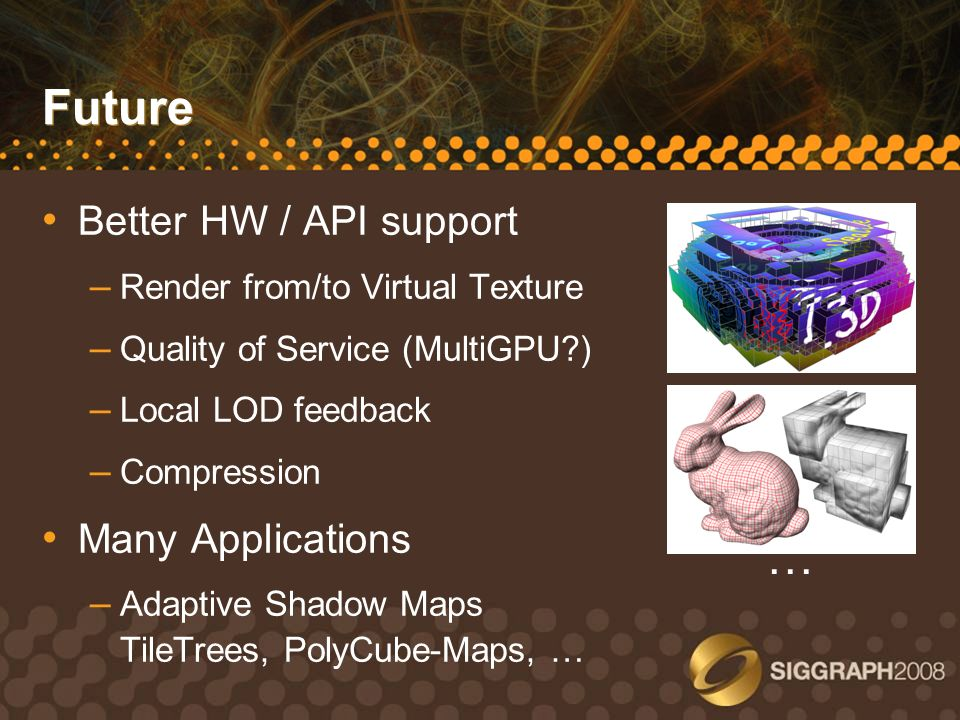 Future Better HW / API support – Render from/to Virtual Texture – Quality of Service (MultiGPU?) – Local LOD feedback – Compression Many Applications