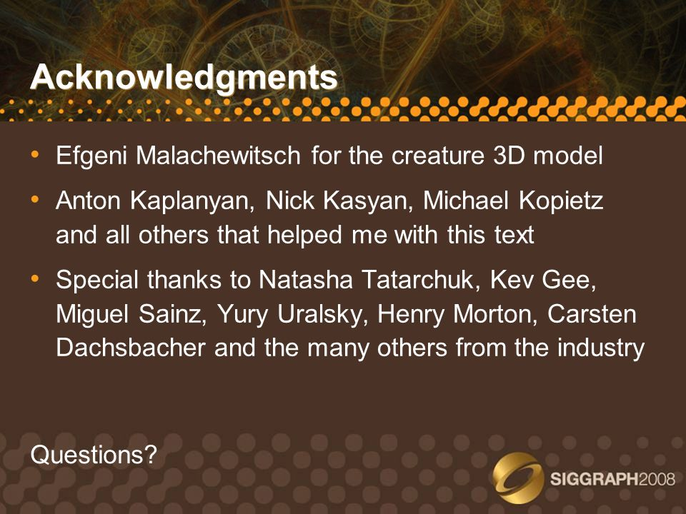 Acknowledgments Efgeni Malachewitsch for the creature 3D model Anton Kaplanyan, Nick Kasyan, Michael Kopietz and all others that helped me with this t