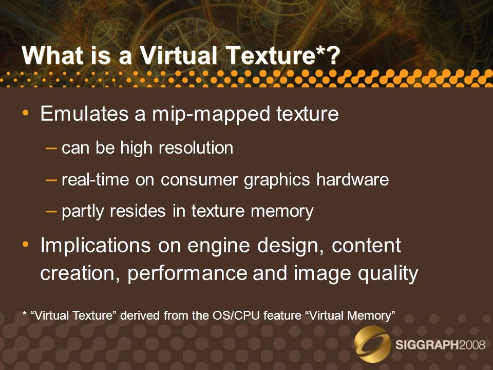 Emulates a mip-mapped texture – can be high resolution – real-time on consumer graphics hardware – partly resides in texture memory Implications on en