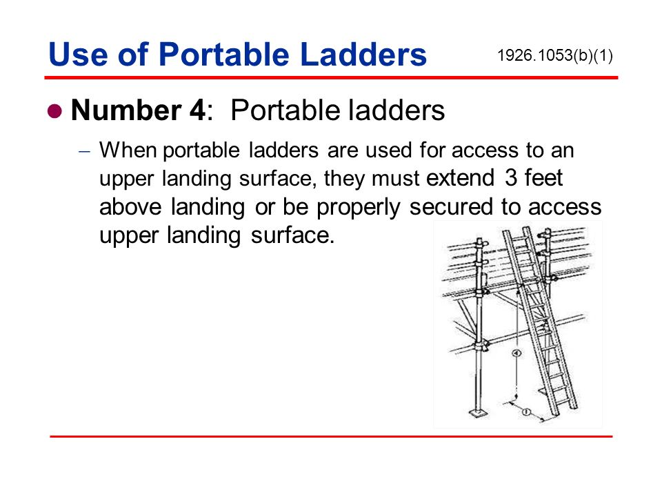 Use of Portable Ladders Number 4: Portable ladders When portable ladders are used for access to an upper landing surface, they must extend 3 feet abov