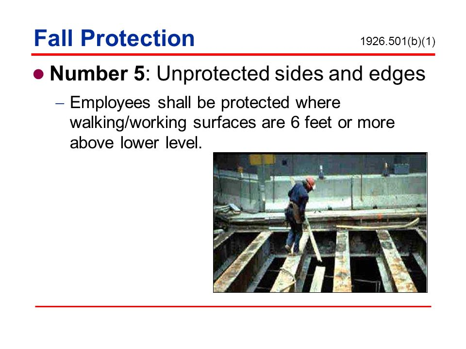 Fall Protection Number 5: Unprotected sides and edges Employees shall be protected where walking/working surfaces are 6 feet or more above lower level