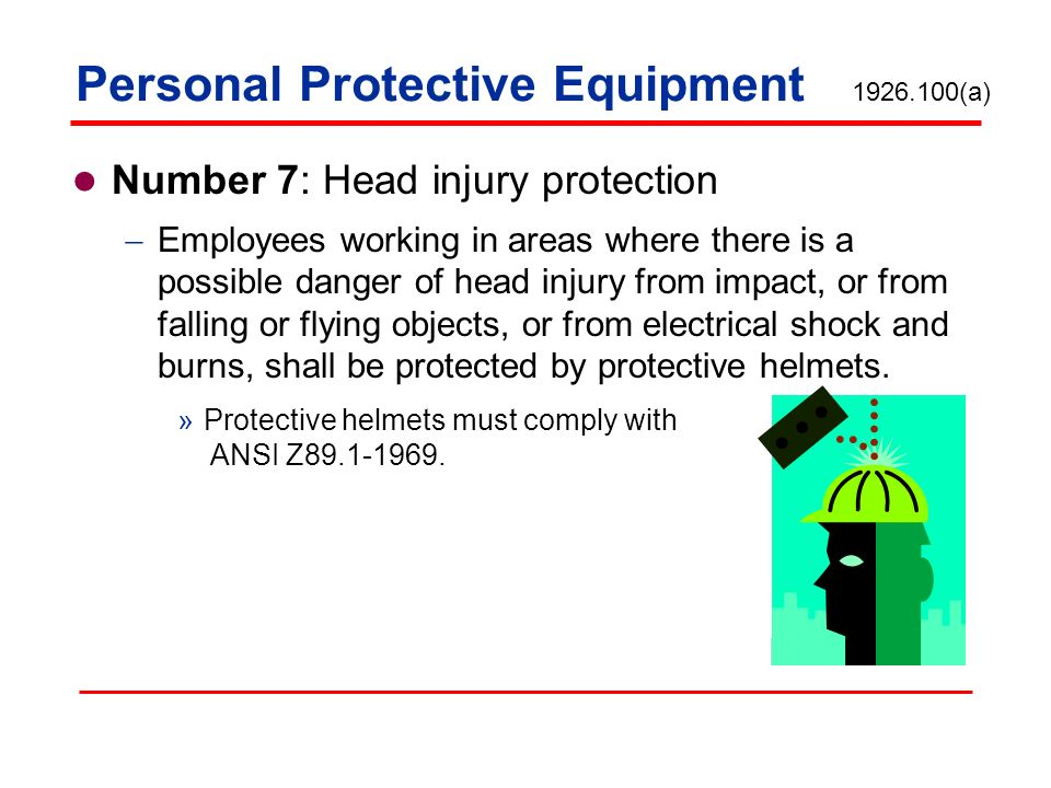 Personal Protective Equipment Number 7: Head injury protection Employees working in areas where there is a possible danger of head injury from impact,