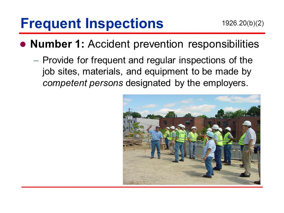 Frequent Inspections Number 1: Accident prevention responsibilities Provide for frequent and regular inspections of the job sites, materials, and equi