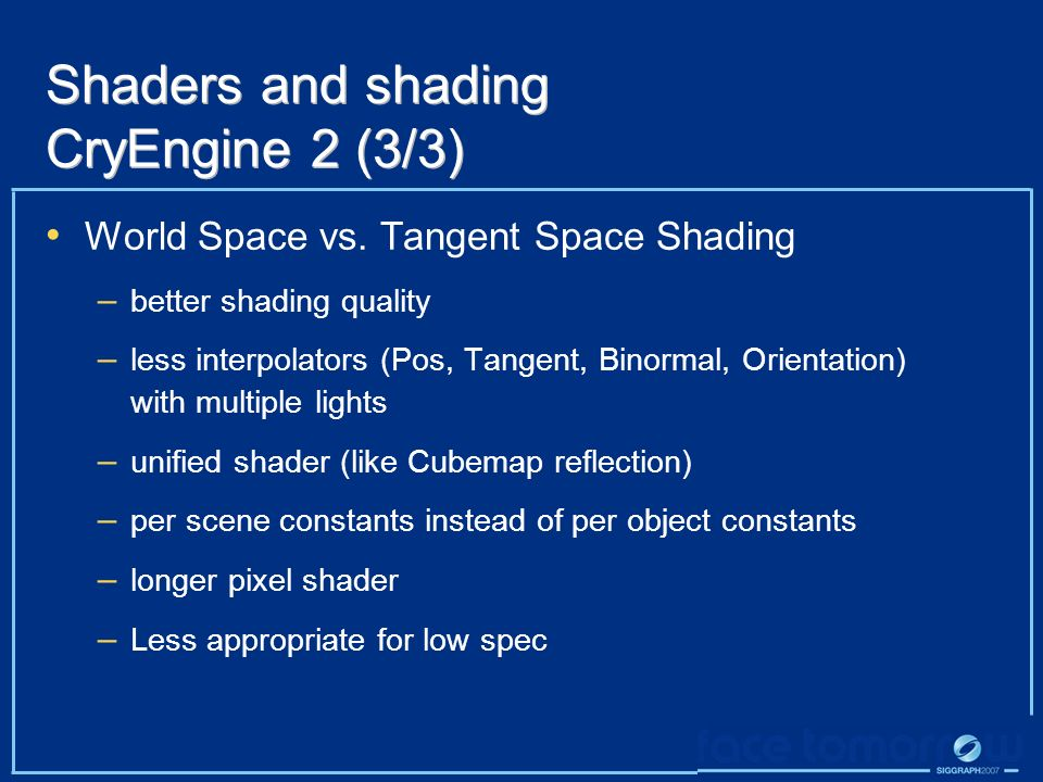 Shaders and shading CryEngine 2 (3/3) World Space vs. Tangent Space Shading – better shading quality – less interpolators (Pos, Tangent, Binormal, Ori