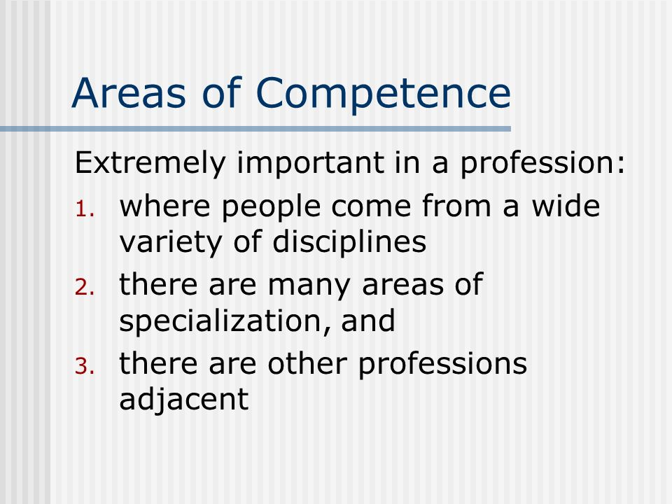 Areas of Competence Extremely important in a profession: 1. where people come from a wide variety of disciplines 2. there are many areas of specializa