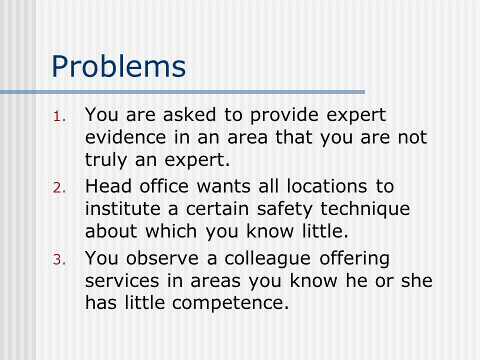 Problems 1. You are asked to provide expert evidence in an area that you are not truly an expert. 2. Head office wants all locations to institute a ce