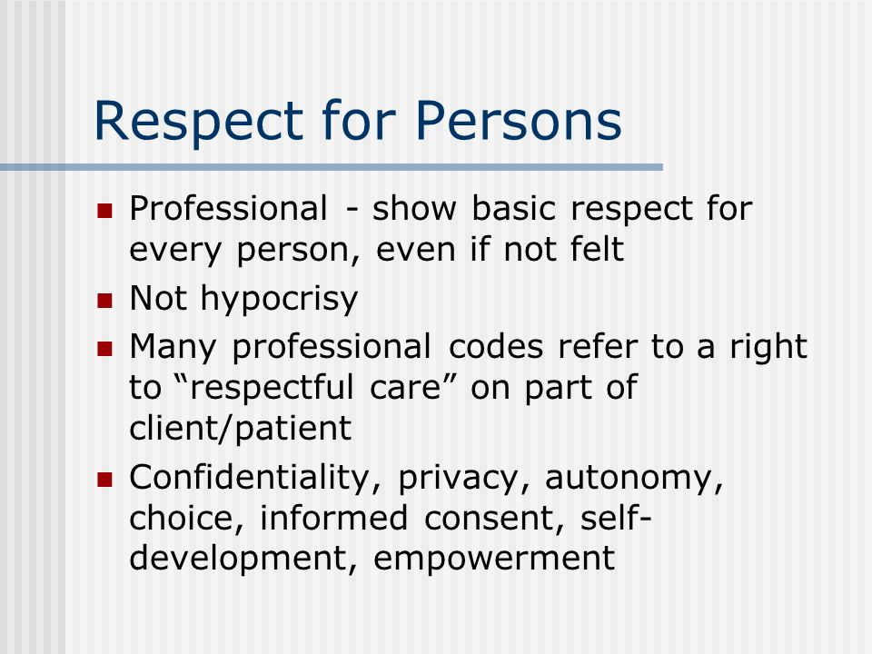 Respect for Persons Professional - show basic respect for every person, even if not felt Not hypocrisy Many professional codes refer to a right to res