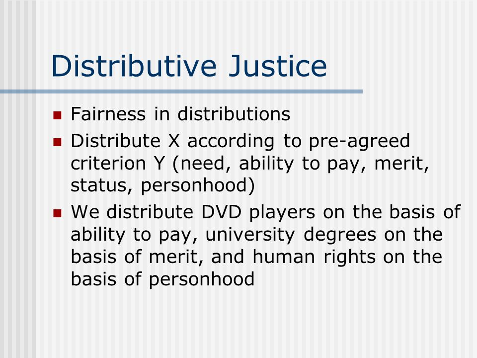 Distributive Justice Fairness in distributions Distribute X according to pre-agreed criterion Y (need, ability to pay, merit, status, personhood) We d
