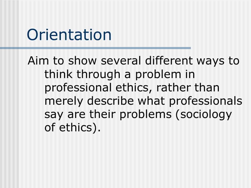 Orientation Aim to show several different ways to think through a problem in professional ethics, rather than merely describe what professionals say a