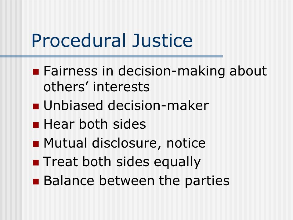 Procedural Justice Fairness in decision-making about others interests Unbiased decision-maker Hear both sides Mutual disclosure, notice Treat both sid