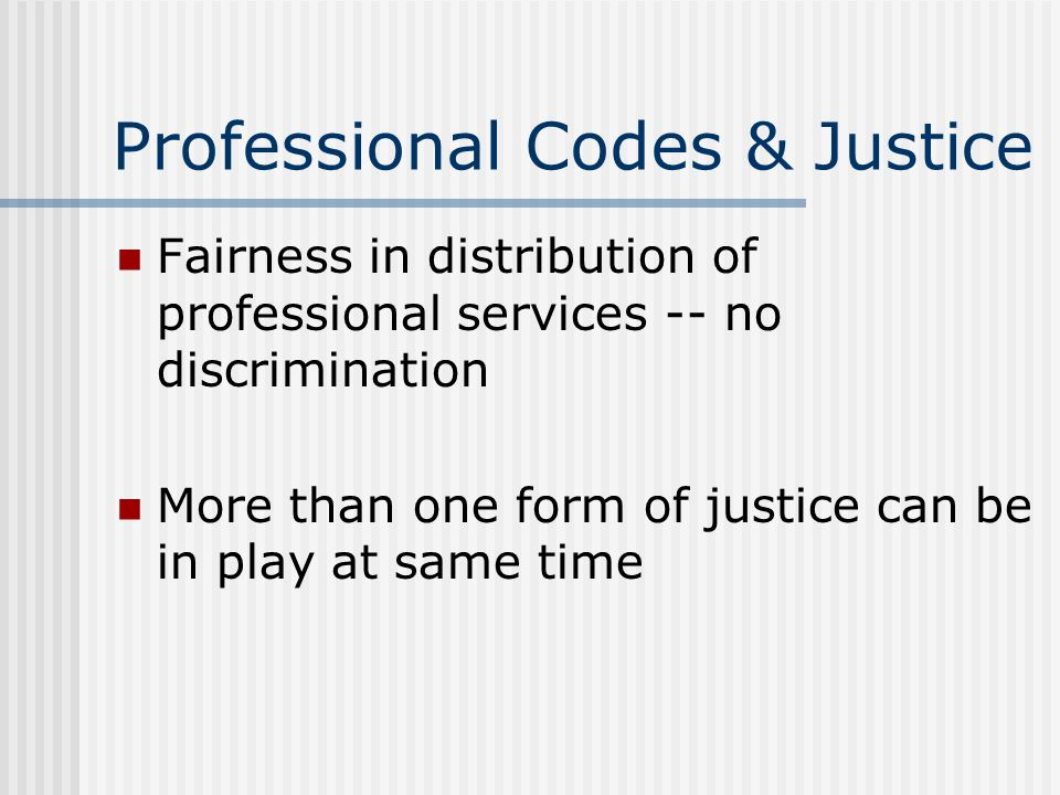 Professional Codes & Justice Fairness in distribution of professional services -- no discrimination More than one form of justice can be in play at sa