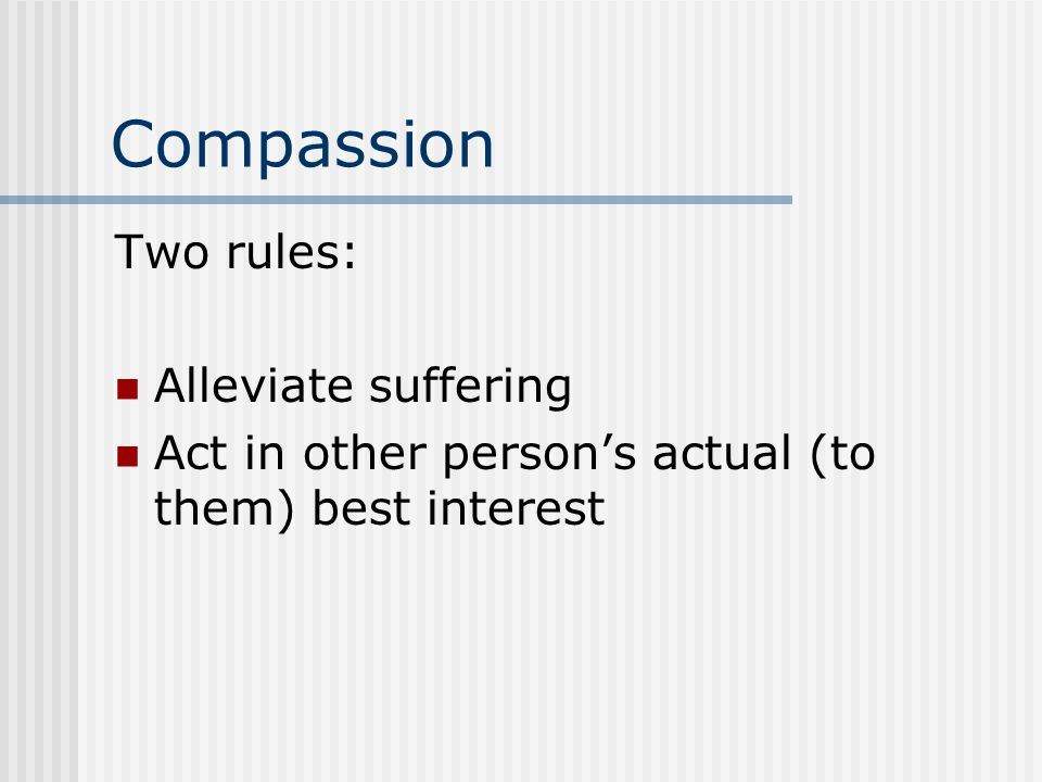 Compassion Two rules: Alleviate suffering Act in other persons actual (to them) best interest