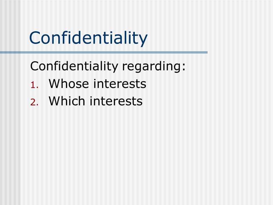Confidentiality Confidentiality regarding: 1. Whose interests 2. Which interests