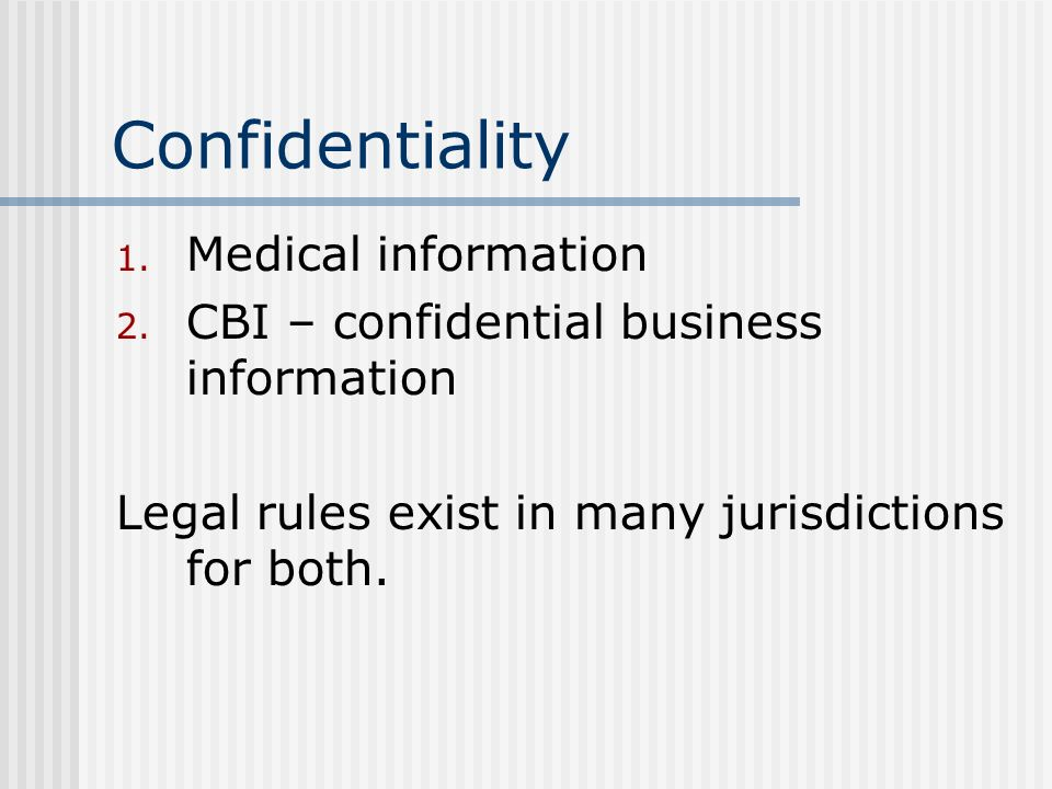 Confidentiality 1. Medical information 2. CBI – confidential business information Legal rules exist in many jurisdictions for both.