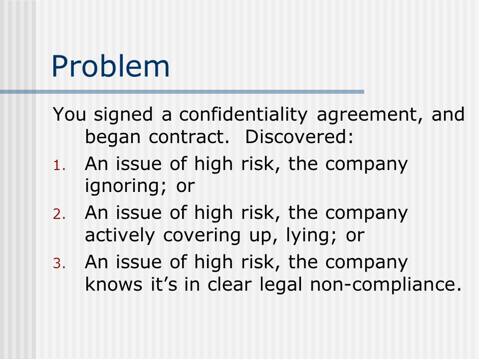 Problem You signed a confidentiality agreement, and began contract. Discovered: 1. An issue of high risk, the company ignoring; or 2. An issue of high
