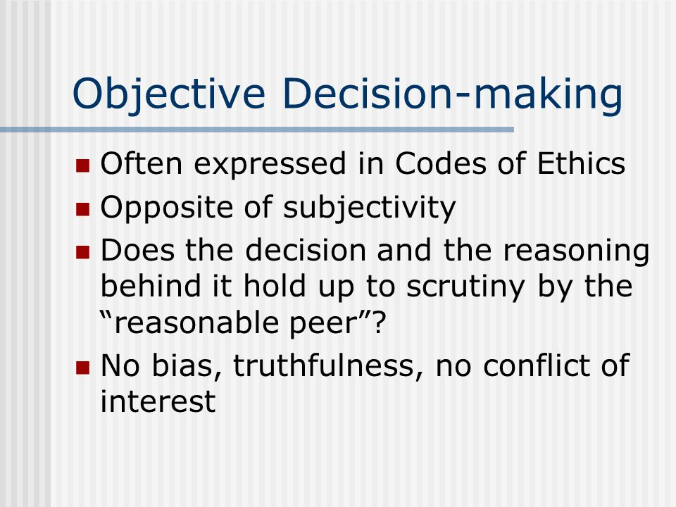 Objective Decision-making Often expressed in Codes of Ethics Opposite of subjectivity Does the decision and the reasoning behind it hold up to scrutin