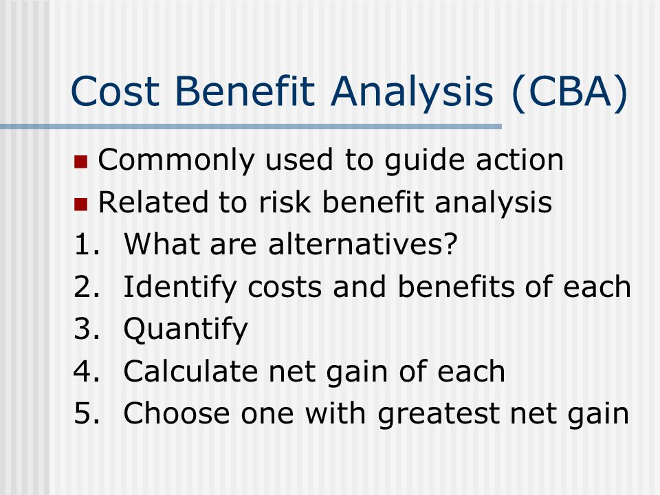 Cost Benefit Analysis (CBA) Commonly used to guide action Related to risk benefit analysis 1. What are alternatives? 2. Identify costs and benefits of