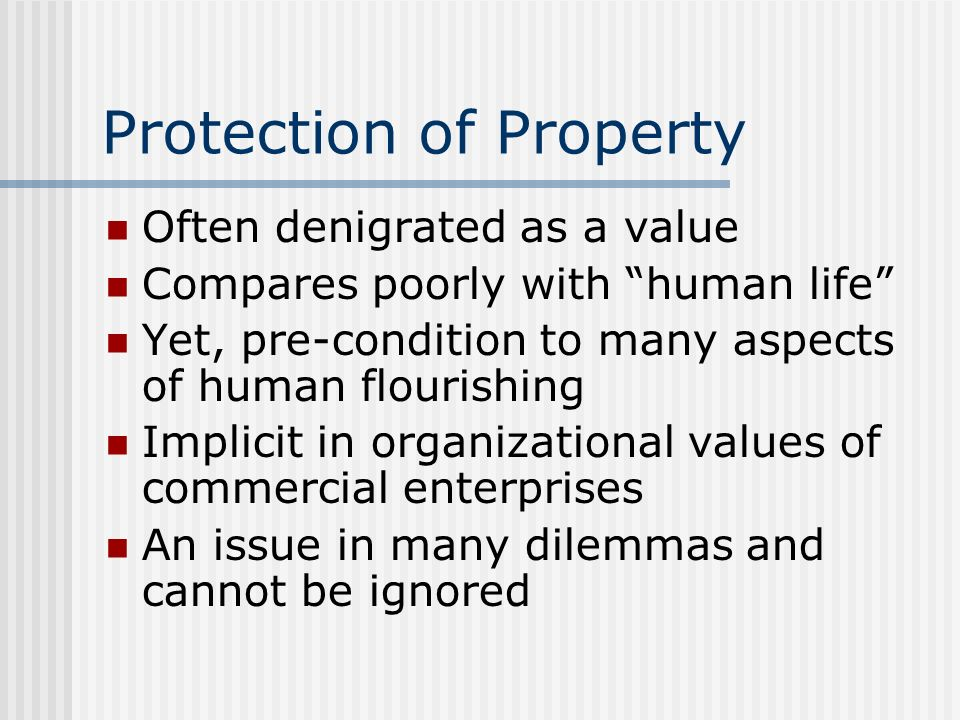 Protection of Property Often denigrated as a value Compares poorly with human life Yet, pre-condition to many aspects of human flourishing Implicit in