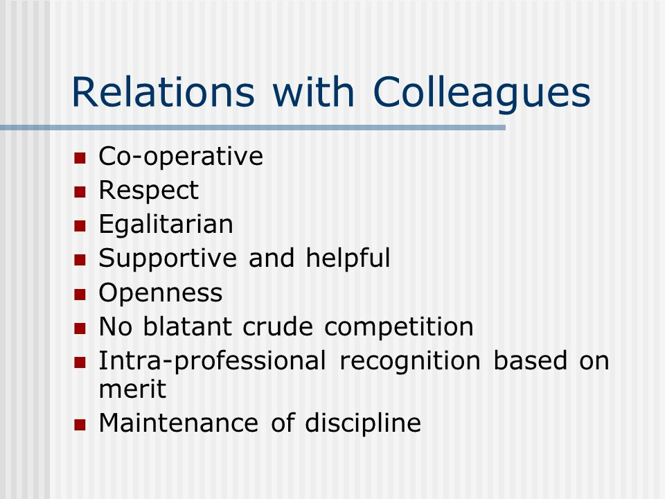 Relations with Colleagues Co-operative Respect Egalitarian Supportive and helpful Openness No blatant crude competition Intra-professional recognition
