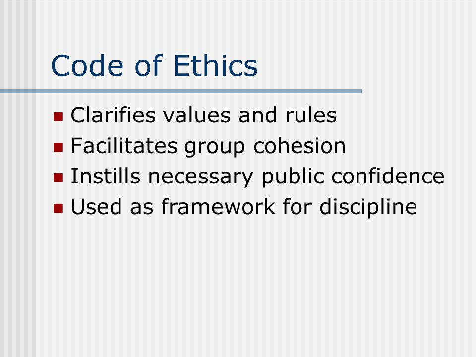 Code of Ethics Clarifies values and rules Facilitates group cohesion Instills necessary public confidence Used as framework for discipline