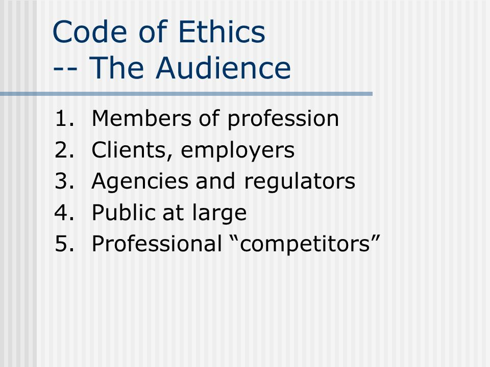 Code of Ethics -- The Audience 1. Members of profession 2. Clients, employers 3. Agencies and regulators 4. Public at large 5. Professional competitor