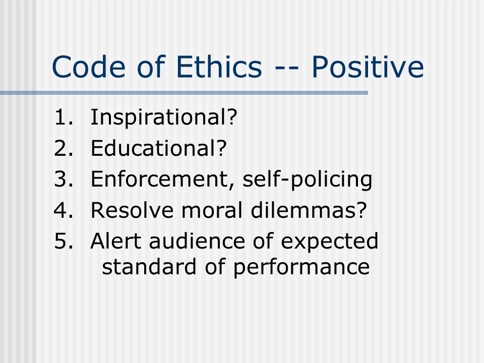 Code of Ethics -- Positive 1. Inspirational? 2. Educational? 3. Enforcement, self-policing 4. Resolve moral dilemmas? 5. Alert audience of expected st