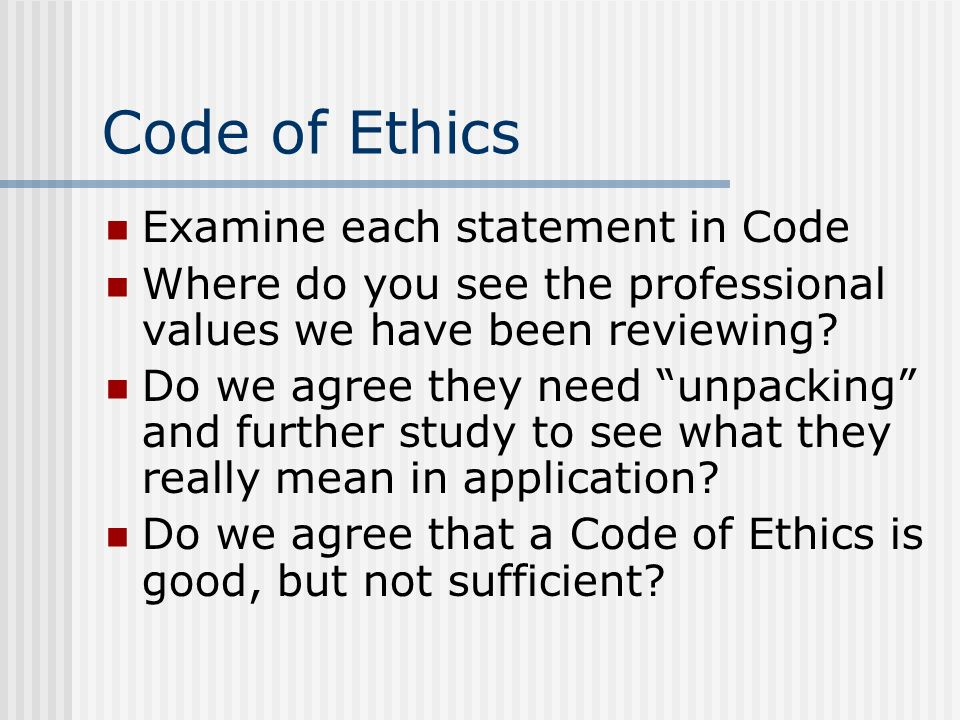 Code of Ethics Examine each statement in Code Where do you see the professional values we have been reviewing? Do we agree they need unpacking and fur